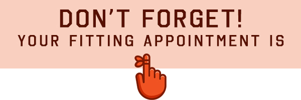 DON'T FORGET! Your Fitting Appointment is